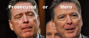Should Comey be Prosecuted or Hailed as Hero?